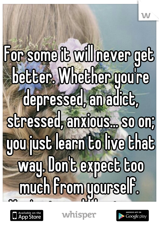 For some it will never get better. Whether you're depressed, an adict, stressed, anxious... so on; you just learn to live that way. Don't expect too much from yourself.  You're incredibly strong.