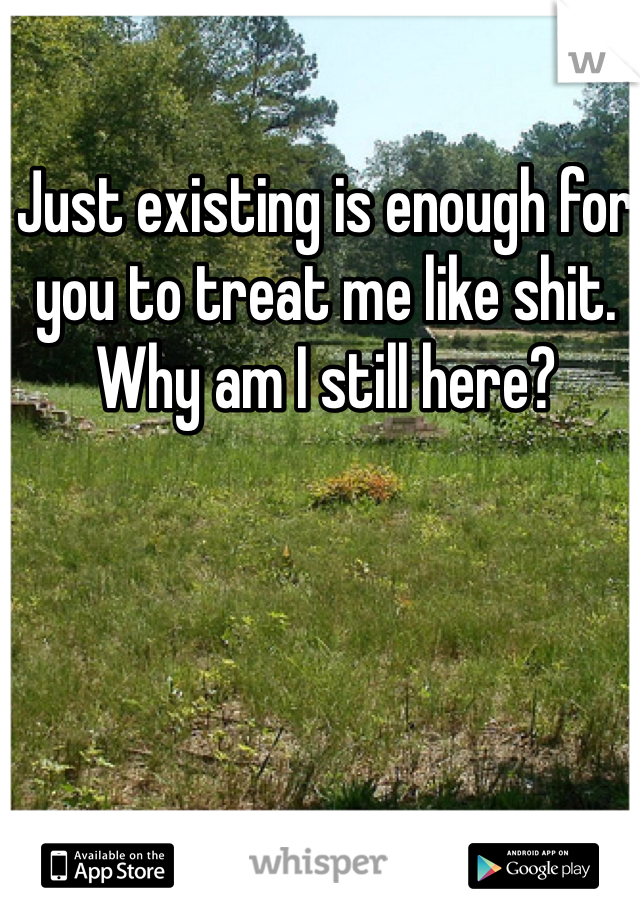 Just existing is enough for you to treat me like shit. Why am I still here?