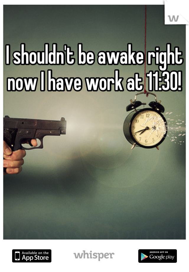 I shouldn't be awake right now I have work at 11:30!