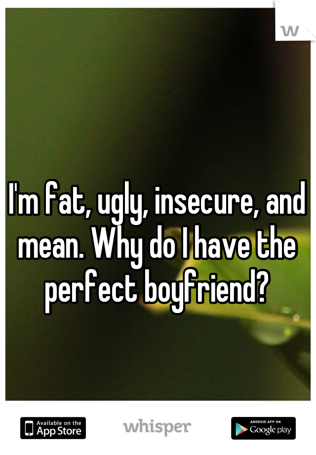 I'm fat, ugly, insecure, and mean. Why do I have the perfect boyfriend?