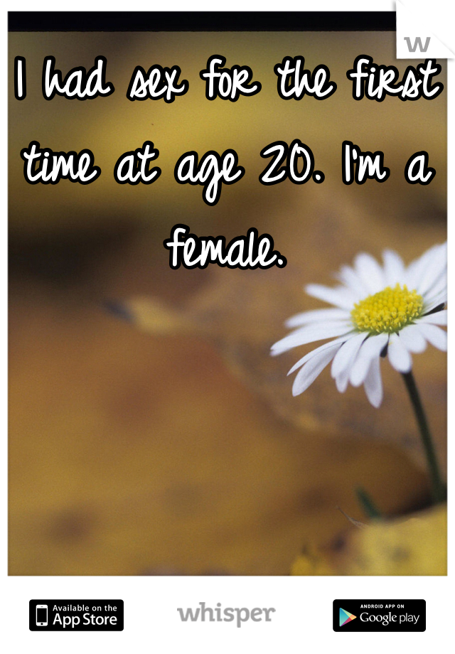 I had sex for the first time at age 20. I'm a female.