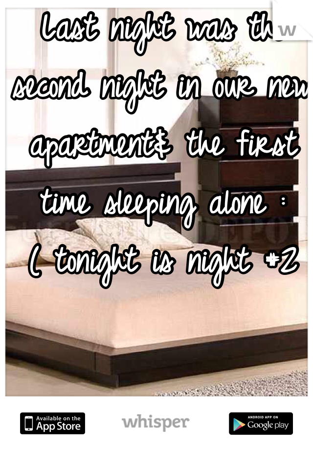 Last night was the second night in our new apartment& the first time sleeping alone :( tonight is night #2