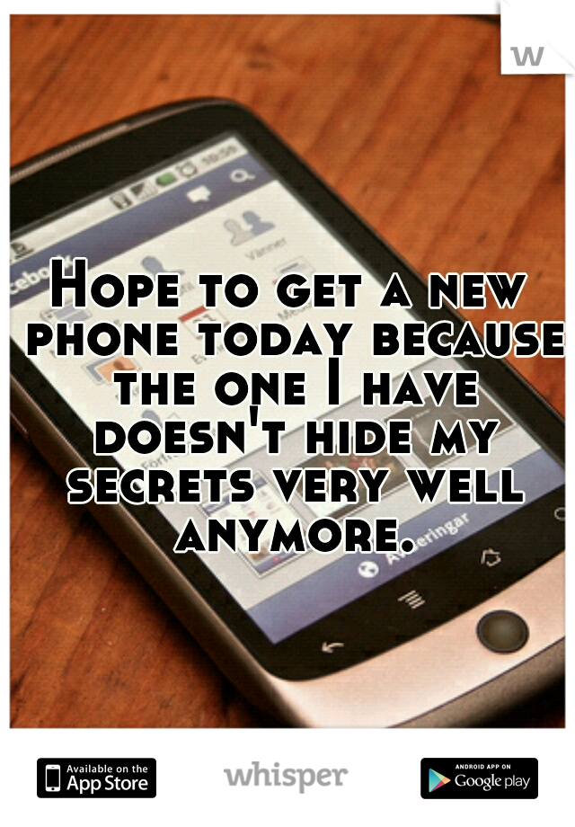 Hope to get a new phone today because the one I have doesn't hide my secrets very well anymore.