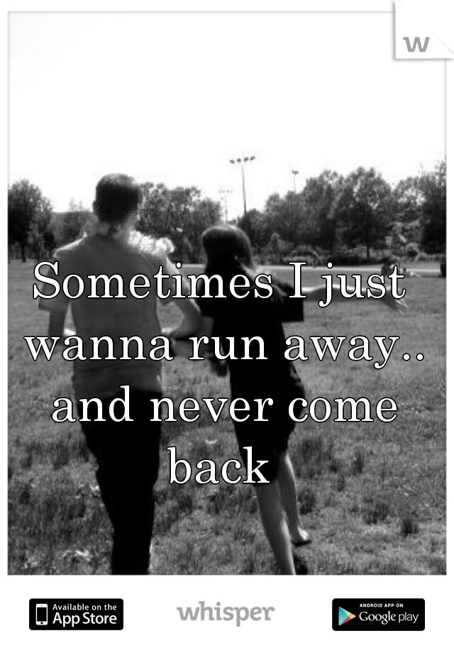 Sometimes I just wanna run away.. and never come back