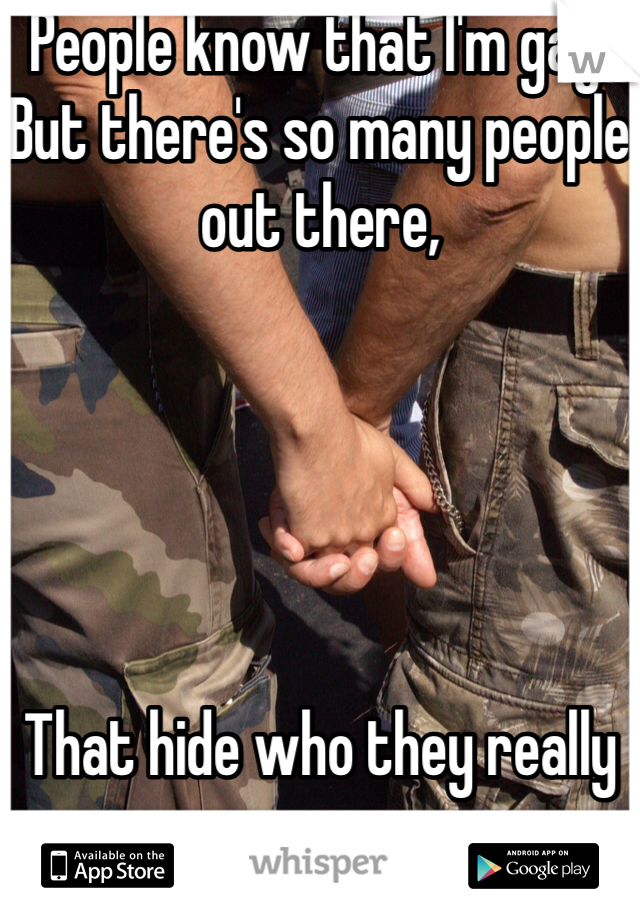 People know that I'm gay,  But there's so many people out there,      That hide who they really are.