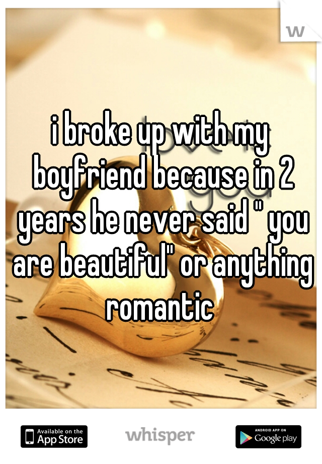 """i broke up with my boyfriend because in 2 years he never said """" you are beautiful"""" or anything romantic"""