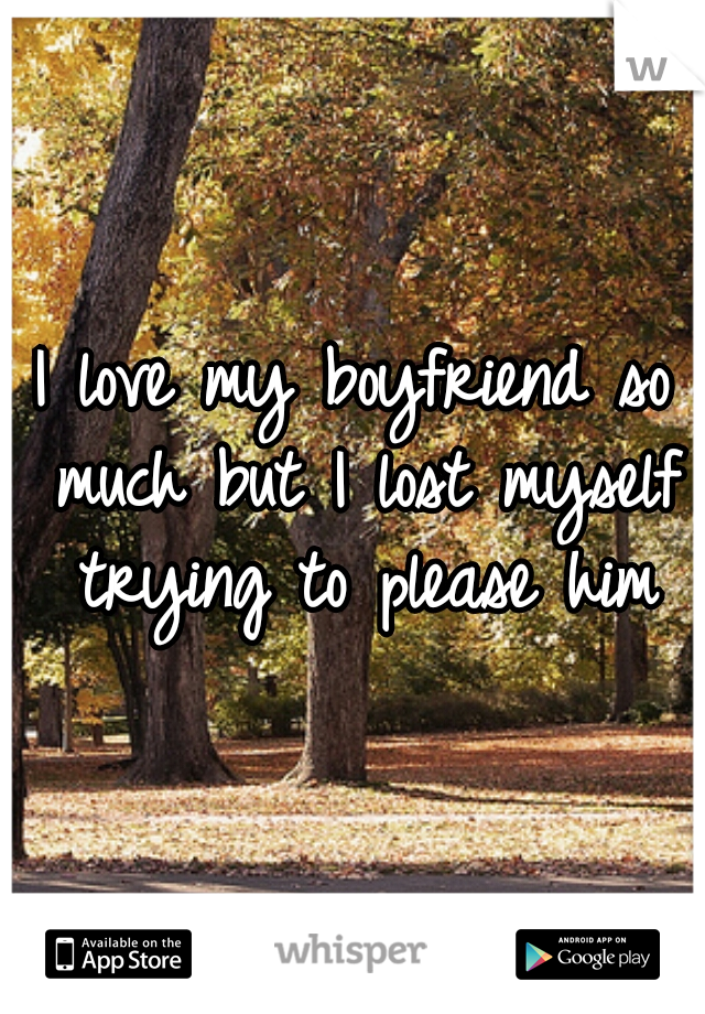 I love my boyfriend so much but I lost myself trying to please him