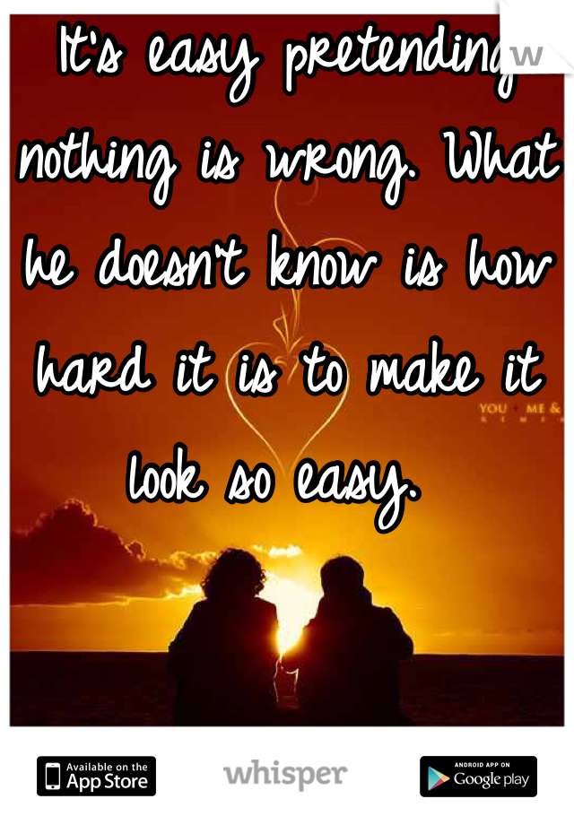 It's easy pretending nothing is wrong. What he doesn't know is how hard it is to make it look so easy.