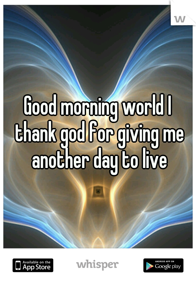 Good morning world I thank god for giving me another day to live