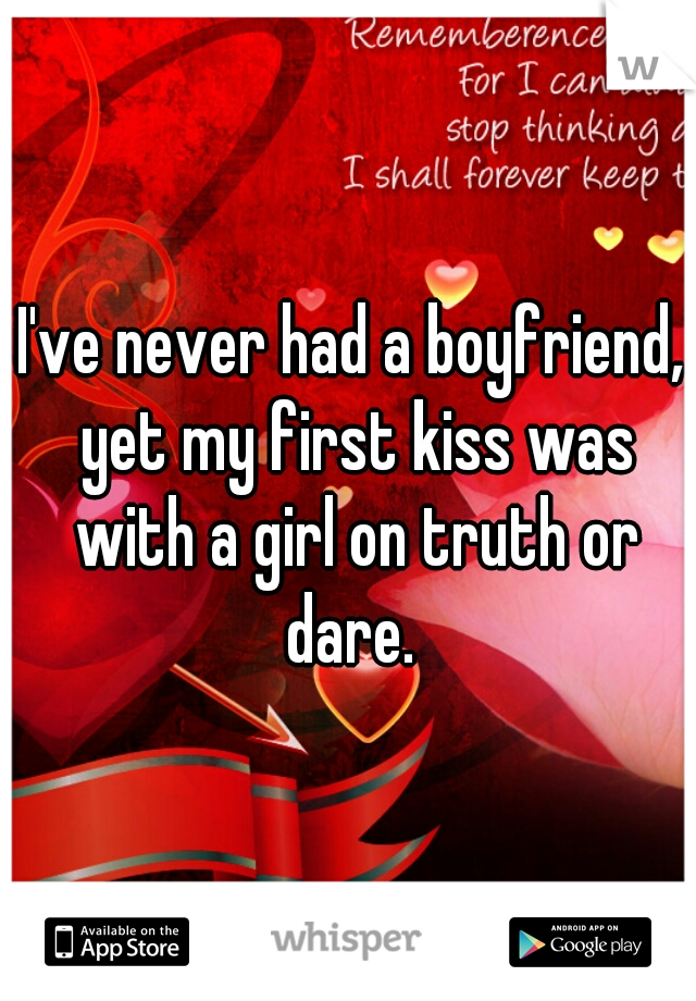 I've never had a boyfriend, yet my first kiss was with a girl on truth or dare.