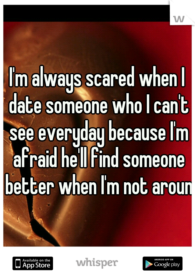I'm always scared when I date someone who I can't see everyday because I'm afraid he'll find someone better when I'm not around