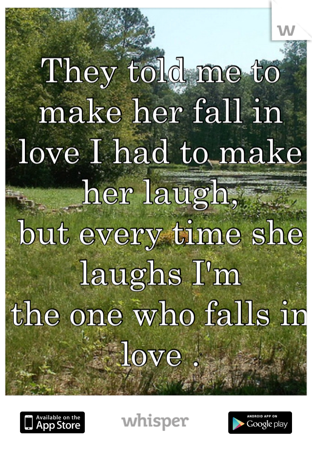 They told me to make her fall in  love I had to make her laugh,  but every time she laughs I'm the one who falls in love .