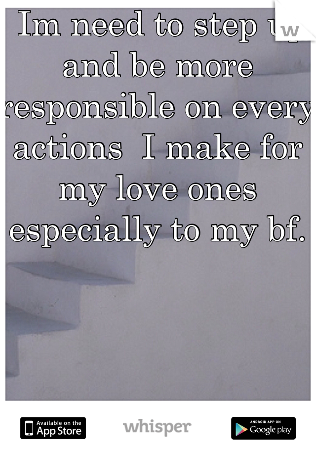 Im need to step up and be more responsible on every actions  I make for my love ones especially to my bf.