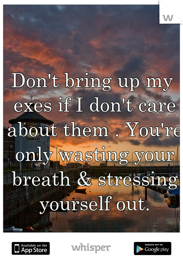 Don't bring up my exes if I don't care about them . You're only wasting your breath & stressing yourself out.