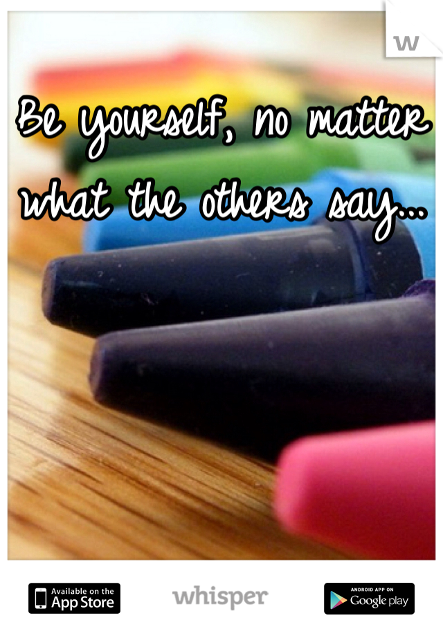 Be yourself, no matter what the others say...