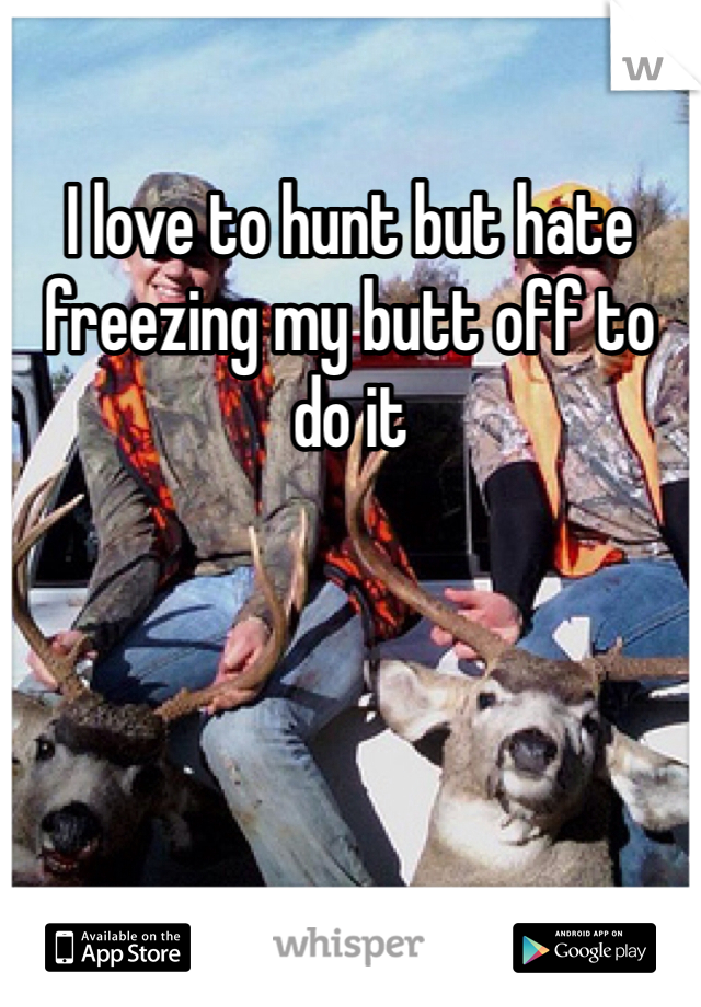 I love to hunt but hate freezing my butt off to do it