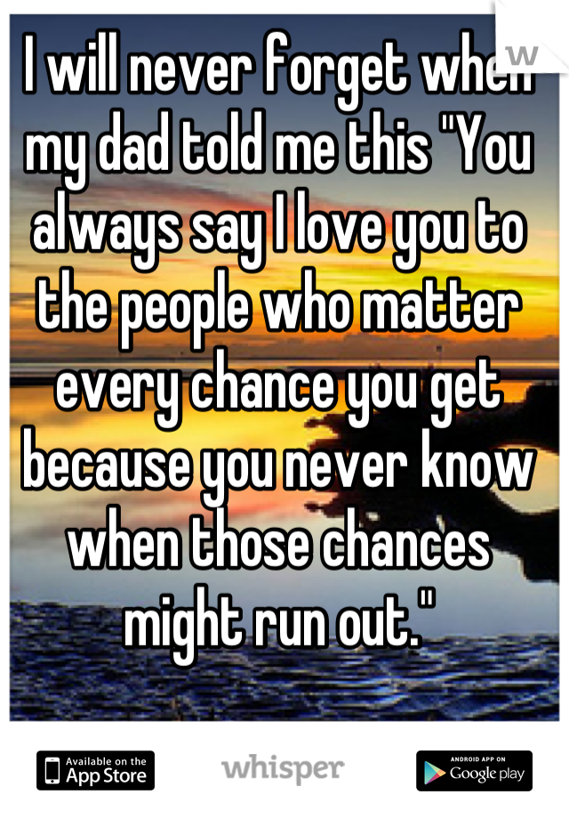 """I will never forget when my dad told me this """"You always say I love you to the people who matter every chance you get because you never know when those chances might run out."""""""