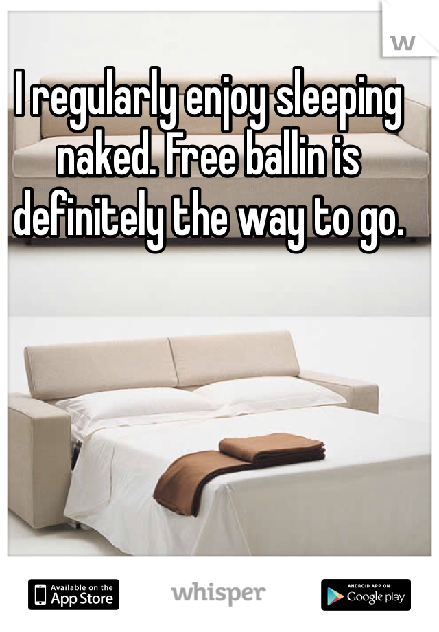 I regularly enjoy sleeping naked. Free ballin is definitely the way to go.