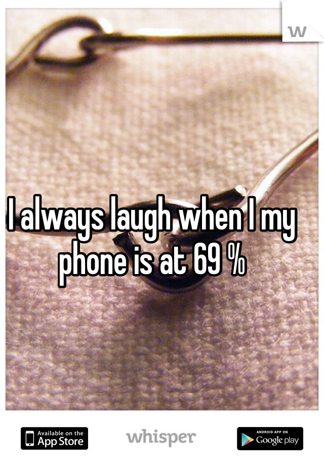 I always laugh when I my phone is at 69 %