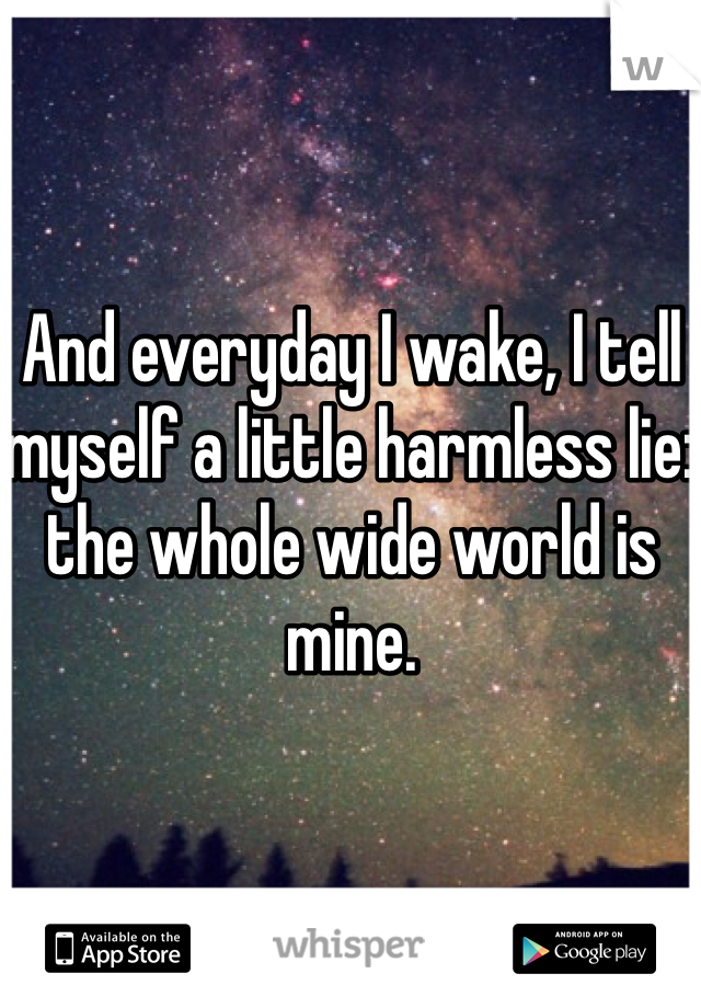 And everyday I wake, I tell myself a little harmless lie: the whole wide world is mine.