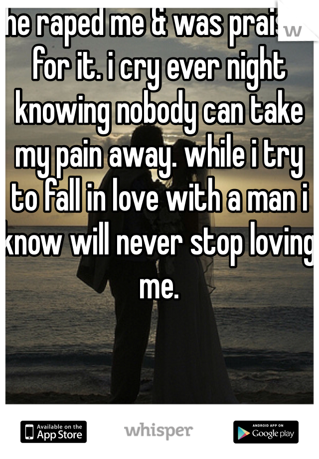 he raped me & was praised for it. i cry ever night knowing nobody can take my pain away. while i try to fall in love with a man i know will never stop loving me.