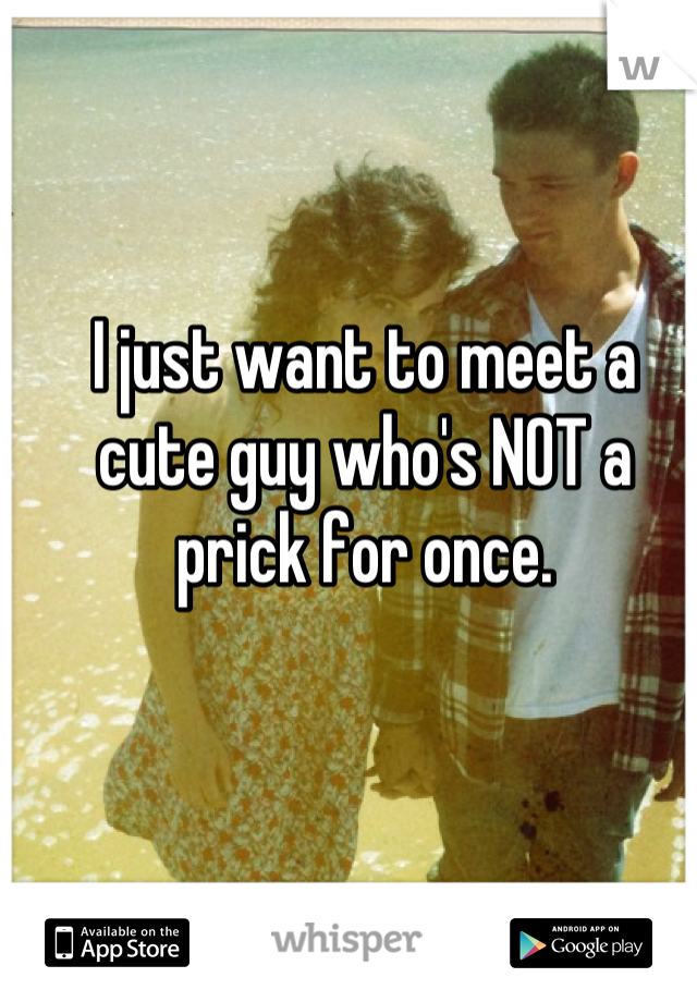 I just want to meet a cute guy who's NOT a prick for once.