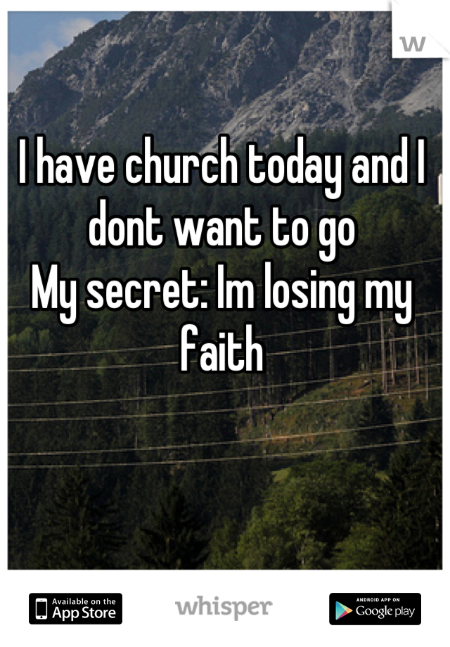 I have church today and I dont want to go  My secret: Im losing my faith