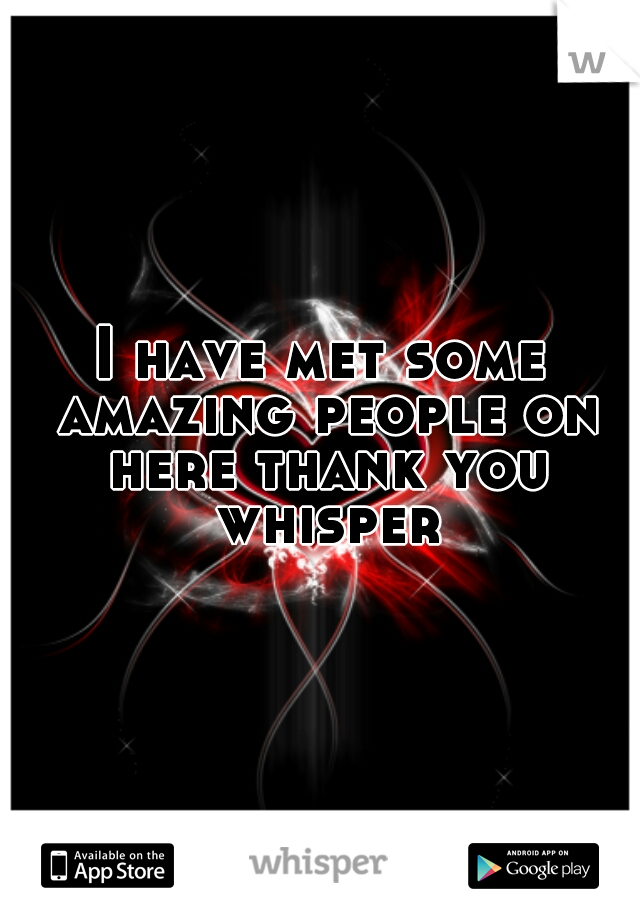 I have met some amazing people on here thank you whisper