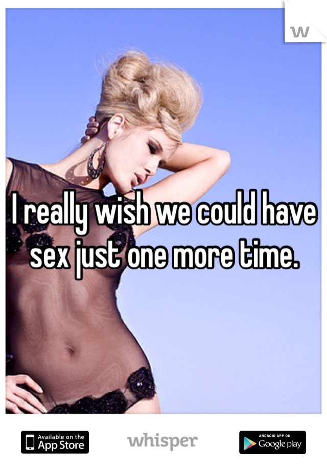 I really wish we could have sex just one more time.