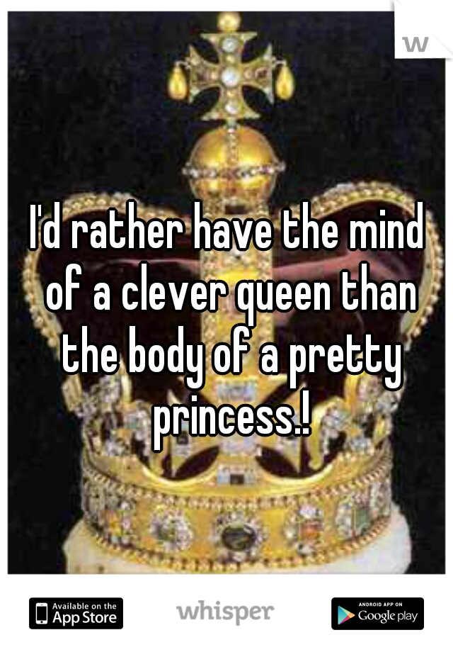 I'd rather have the mind of a clever queen than the body of a pretty princess.!