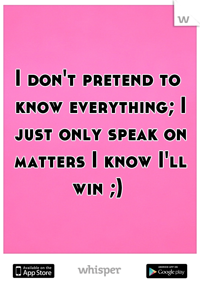 I don't pretend to know everything; I just only speak on matters I know I'll win ;)