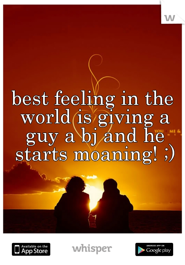 best feeling in the world is giving a guy a bj and he starts moaning! ;)