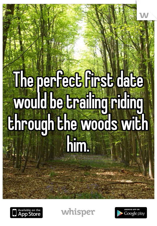 The perfect first date would be trailing riding through the woods with him.