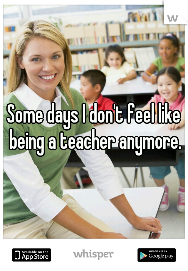 Some days I don't feel like being a teacher anymore.