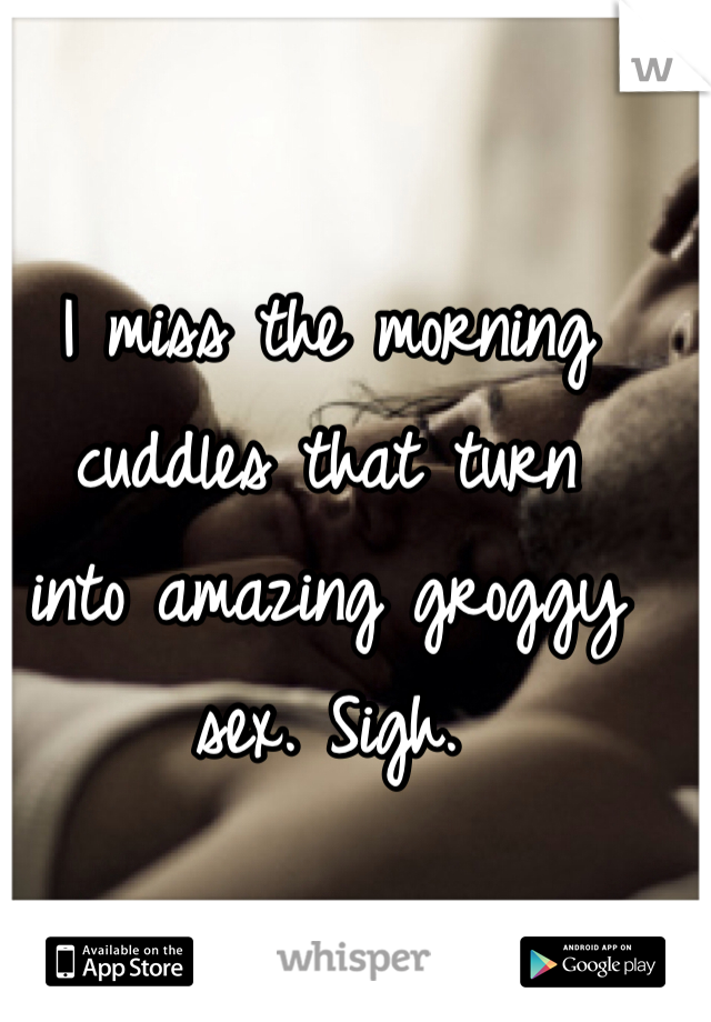 I miss the morning  cuddles that turn  into amazing groggy sex. Sigh.