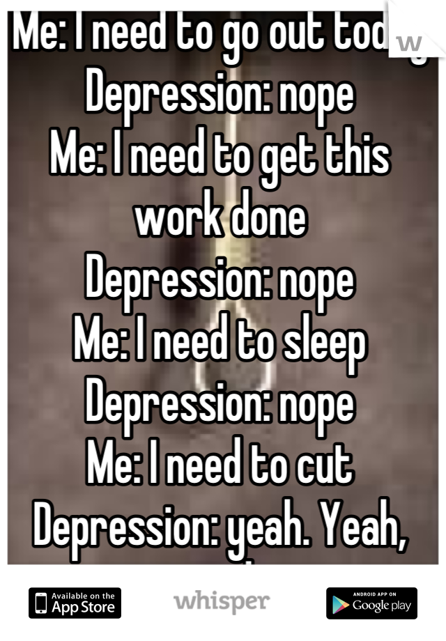 Me: I need to go out today Depression: nope Me: I need to get this work done Depression: nope Me: I need to sleep Depression: nope Me: I need to cut Depression: yeah. Yeah, you do
