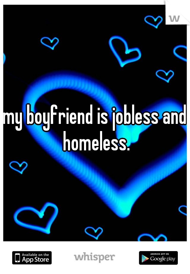 My boyfriend is homeless and jobless