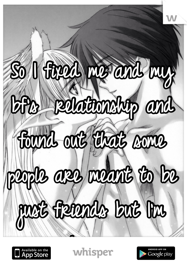 So I fixed me and my bf's  relationship and found out that some people are meant to be just friends but I'm happy