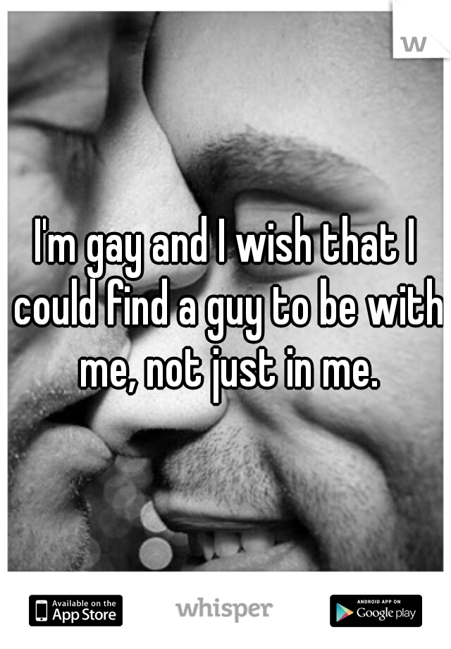 I'm gay and I wish that I could find a guy to be with me, not just in me.