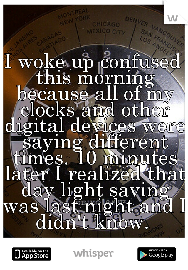 I woke up confused this morning because all of my clocks and other digital devices were saying different times. 10 minutes later I realized that day light saving was last night and I didn't know.
