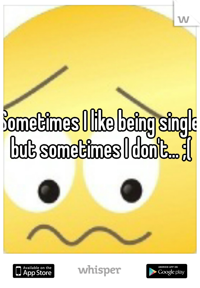 Sometimes I like being single but sometimes I don't... ;(