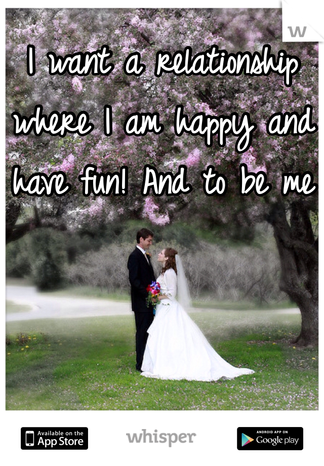 I want a relationship where I am happy and have fun! And to be me