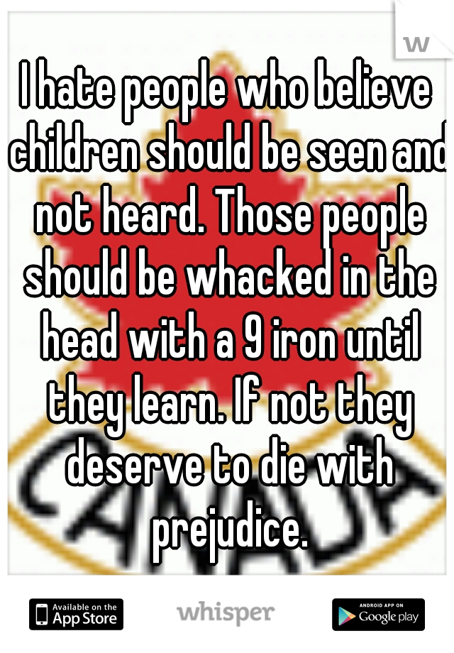 I hate people who believe children should be seen and not heard. Those people should be whacked in the head with a 9 iron until they learn. If not they deserve to die with prejudice.