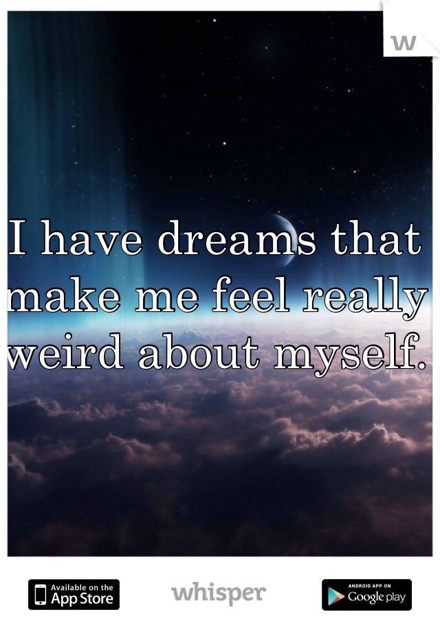 I have dreams that make me feel really weird about myself.