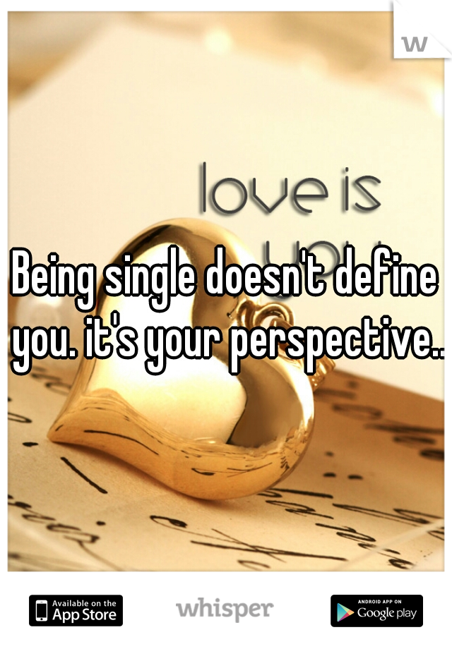 Being single doesn't define you. it's your perspective..