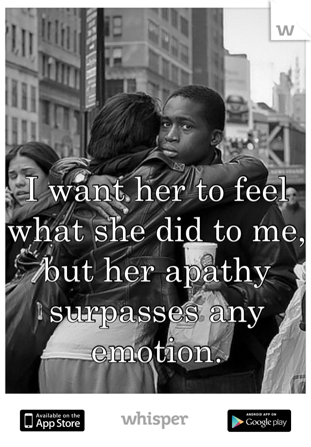 I want her to feel what she did to me, but her apathy surpasses any emotion.