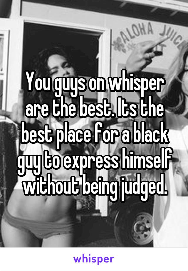 You guys on whisper are the best. Its the best place for a black guy to express himself without being judged.
