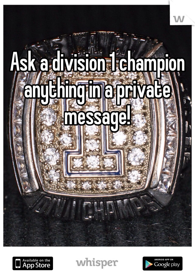 Ask a division 1 champion anything in a private message!