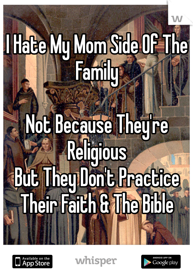 I Hate My Mom Side Of The Family   Not Because They're Religious But They Don't Practice Their Faith & The Bible
