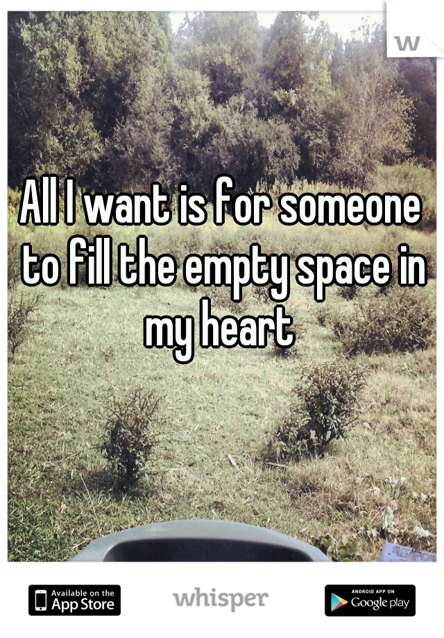 All I want is for someone to fill the empty space in my heart